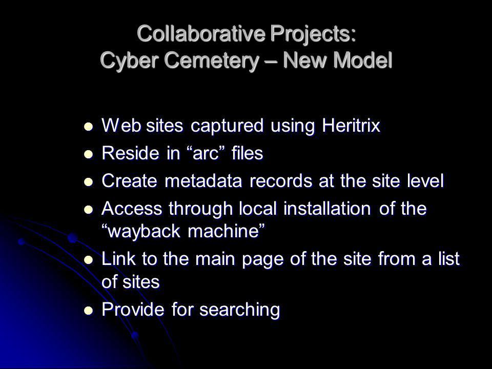 Collaborative Projects: Cyber Cemetery – New Model Web sites captured using Heritrix Web sites captured using Heritrix Reside in arc files Reside in arc files Create metadata records at the site level Create metadata records at the site level Access through local installation of the wayback machine Access through local installation of the wayback machine Link to the main page of the site from a list of sites Link to the main page of the site from a list of sites Provide for searching Provide for searching