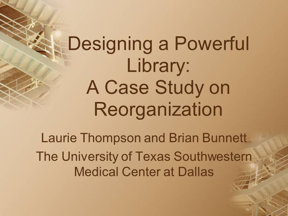 Designing a Powerful Library: A Case Study on Reorganization Laurie Thompson and Brian Bunnett The University of Texas Southwestern Medical Center at Dallas