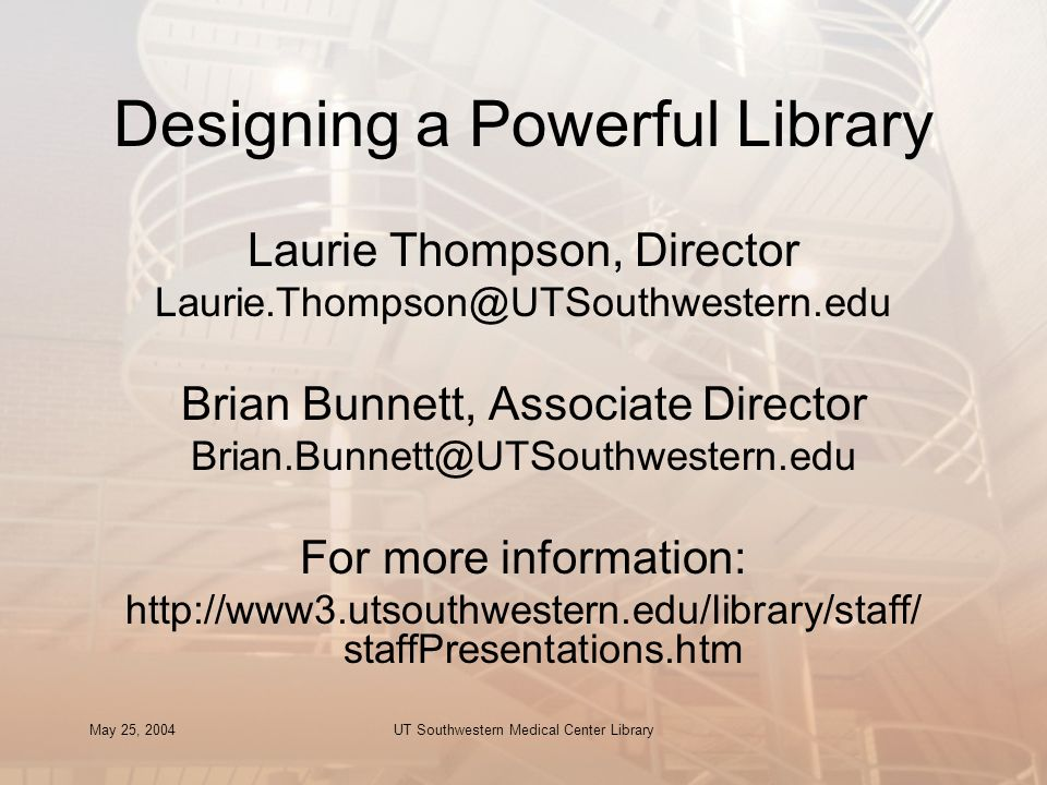 May 25, 2004UT Southwestern Medical Center Library Designing a Powerful Library Laurie Thompson, Director Laurie.Thompson@UTSouthwestern.edu Brian Bunnett, Associate Director Brian.Bunnett@UTSouthwestern.edu For more information: http://www3.utsouthwestern.edu/library/staff/ staffPresentations.htm