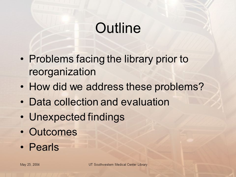 May 25, 2004UT Southwestern Medical Center Library Outline Problems facing the library prior to reorganization How did we address these problems.