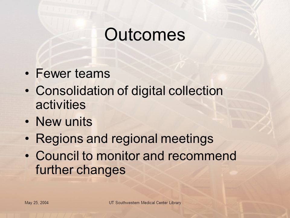 May 25, 2004UT Southwestern Medical Center Library Outcomes Fewer teams Consolidation of digital collection activities New units Regions and regional meetings Council to monitor and recommend further changes
