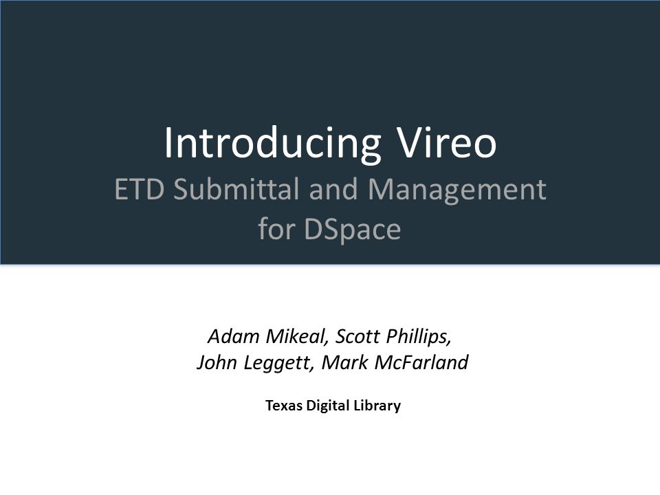 Introducing Vireo ETD Submittal and Management for DSpace Adam Mikeal, Scott Phillips, John Leggett, Mark McFarland Texas Digital Library