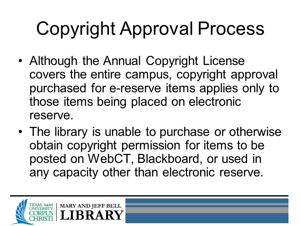 Copyright Approval Process Although the Annual Copyright License covers the entire campus, copyright approval purchased for e-reserve items applies only to those items being placed on electronic reserve.