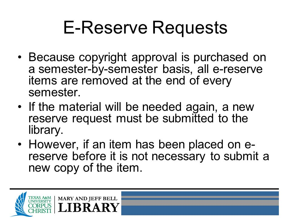 E-Reserve Requests Because copyright approval is purchased on a semester-by-semester basis, all e-reserve items are removed at the end of every semester.
