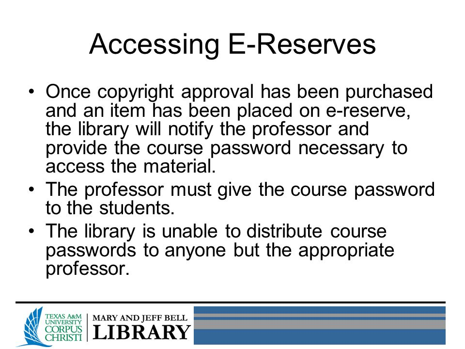 Accessing E-Reserves Once copyright approval has been purchased and an item has been placed on e-reserve, the library will notify the professor and provide the course password necessary to access the material.