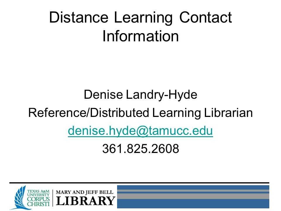 Distance Learning Contact Information Denise Landry-Hyde Reference/Distributed Learning Librarian denise.hyde@tamucc.edu 361.825.2608