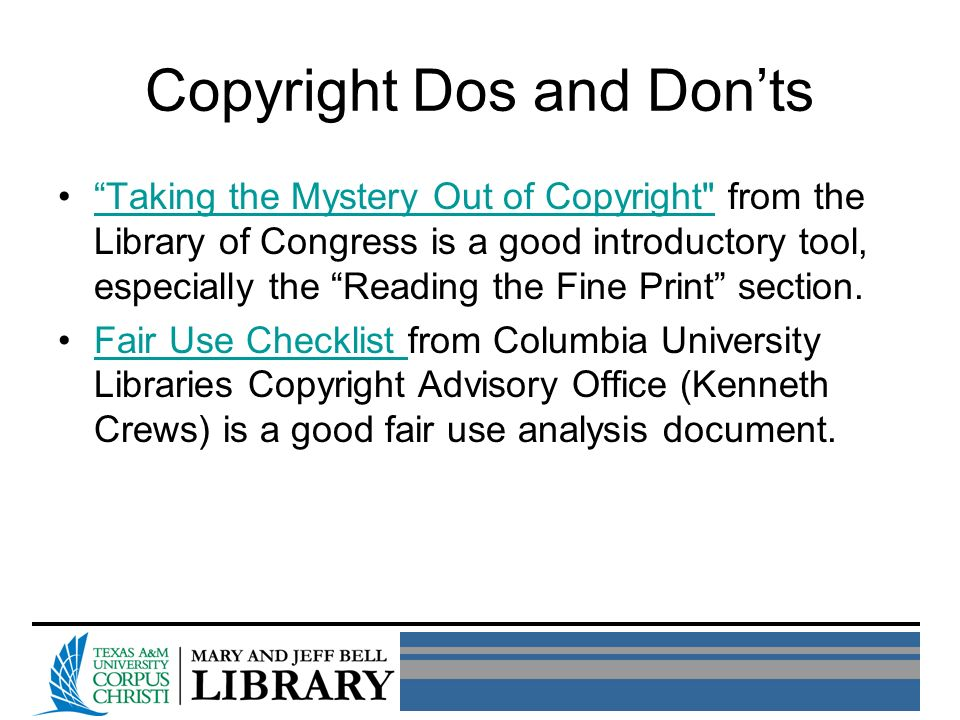 Copyright Dos and Donts Taking the Mystery Out of Copyright from the Library of Congress is a good introductory tool, especially the Reading the Fine Print section.Taking the Mystery Out of Copyright Fair Use Checklist from Columbia University Libraries Copyright Advisory Office (Kenneth Crews) is a good fair use analysis document.Fair Use Checklist