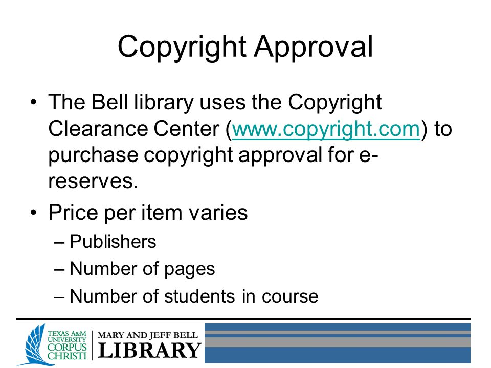 Copyright Approval The Bell library uses the Copyright Clearance Center (www.copyright.com) to purchase copyright approval for e- reserves.www.copyright.com Price per item varies –Publishers –Number of pages –Number of students in course