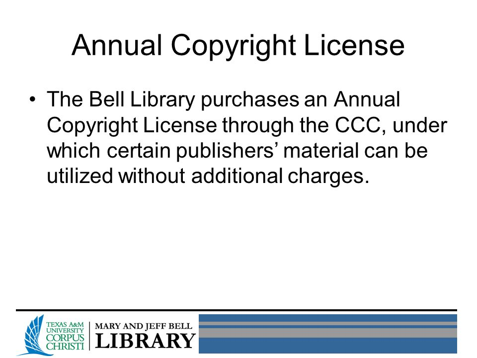 Annual Copyright License The Bell Library purchases an Annual Copyright License through the CCC, under which certain publishers material can be utilized without additional charges.