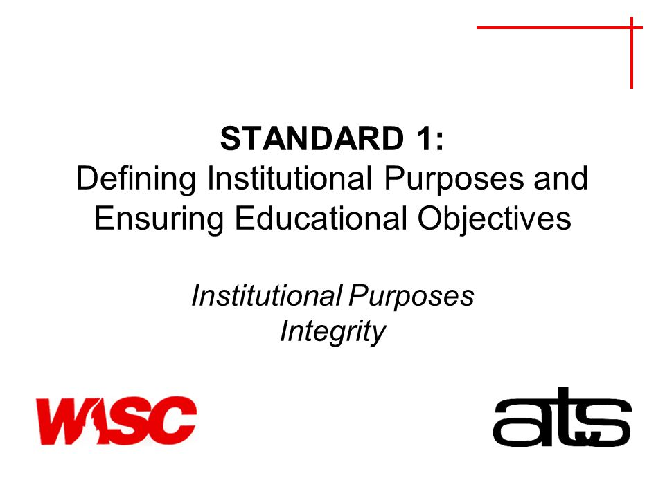 STANDARD 1: Defining Institutional Purposes and Ensuring Educational Objectives Institutional Purposes Integrity