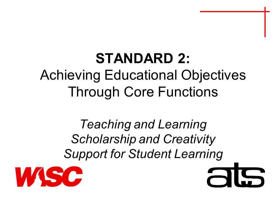 STANDARD 2: Achieving Educational Objectives Through Core Functions Teaching and Learning Scholarship and Creativity Support for Student Learning