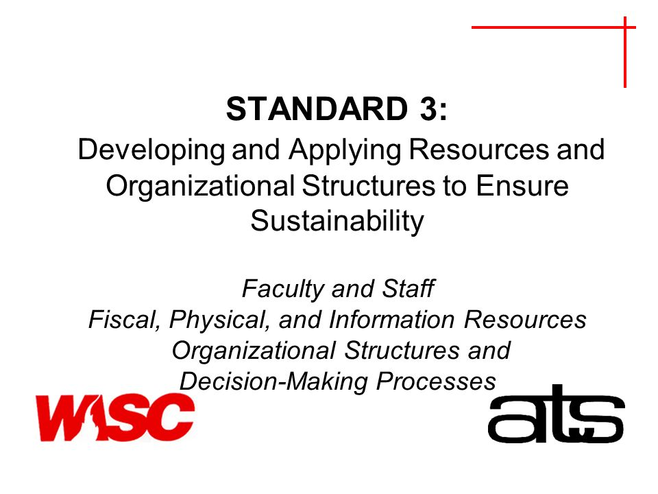 STANDARD 3: Developing and Applying Resources and Organizational Structures to Ensure Sustainability Faculty and Staff Fiscal, Physical, and Information Resources Organizational Structures and Decision-Making Processes