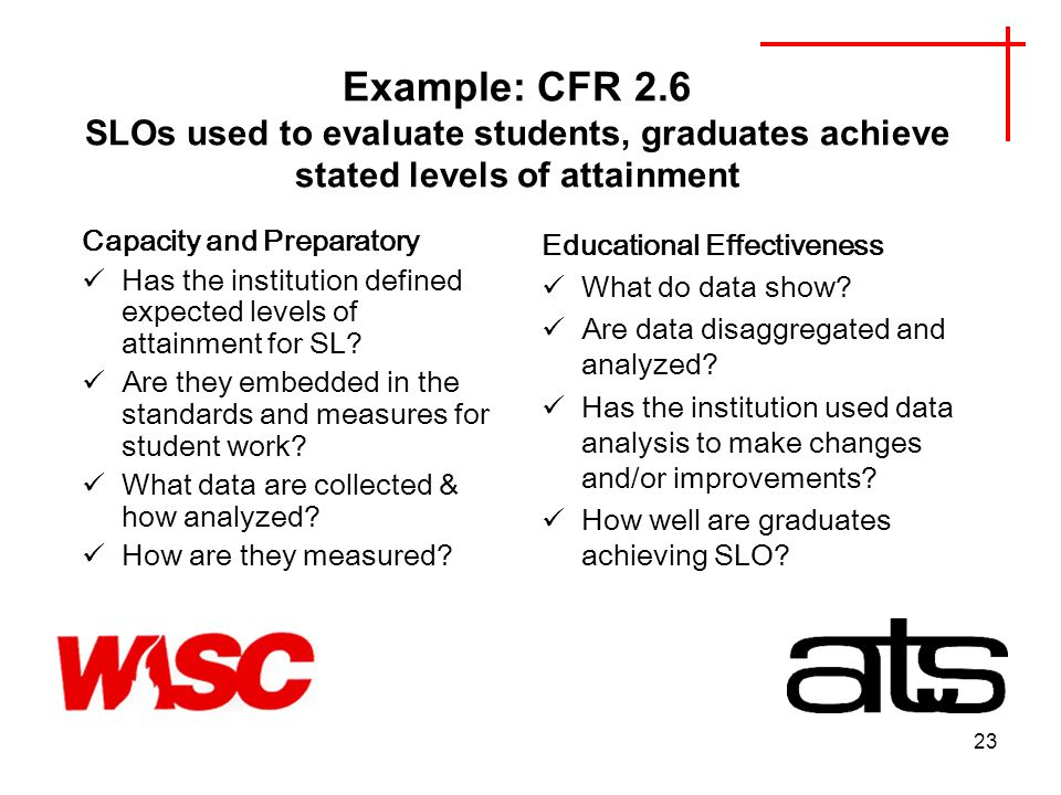 23 Example: CFR 2.6 SLOs used to evaluate students, graduates achieve stated levels of attainment Capacity and Preparatory Has the institution defined expected levels of attainment for SL.