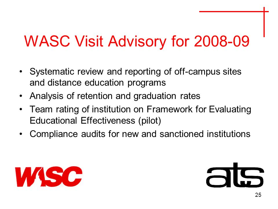 25 WASC Visit Advisory for Systematic review and reporting of off-campus sites and distance education programs Analysis of retention and graduation rates Team rating of institution on Framework for Evaluating Educational Effectiveness (pilot) Compliance audits for new and sanctioned institutions