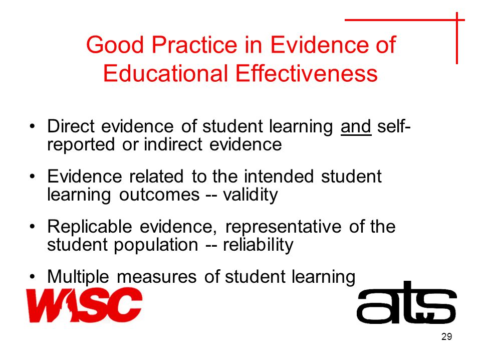 29 Good Practice in Evidence of Educational Effectiveness Direct evidence of student learning and self- reported or indirect evidence Evidence related to the intended student learning outcomes -- validity Replicable evidence, representative of the student population -- reliability Multiple measures of student learning
