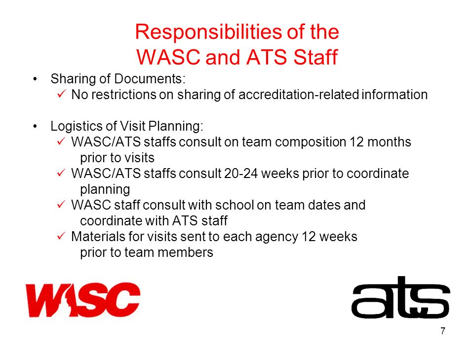 7 Responsibilities of the WASC and ATS Staff Sharing of Documents: No restrictions on sharing of accreditation-related information Logistics of Visit Planning: WASC/ATS staffs consult on team composition 12 months prior to visits WASC/ATS staffs consult weeks prior to coordinate planning WASC staff consult with school on team dates and coordinate with ATS staff Materials for visits sent to each agency 12 weeks prior to team members