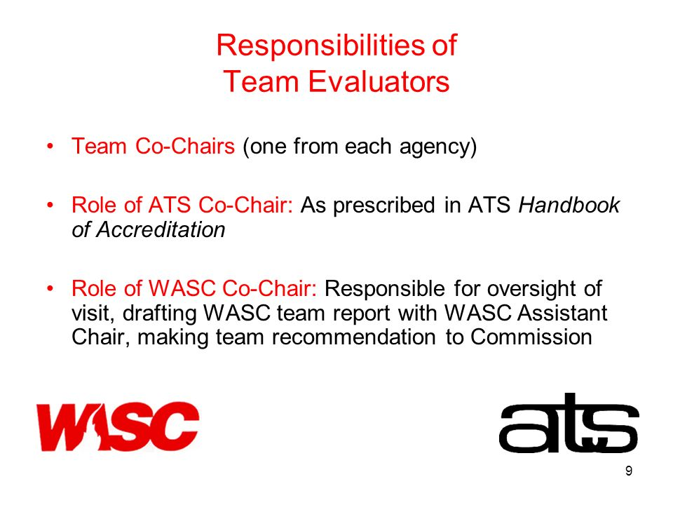 9 Responsibilities of Team Evaluators Team Co-Chairs (one from each agency) Role of ATS Co-Chair: As prescribed in ATS Handbook of Accreditation Role of WASC Co-Chair: Responsible for oversight of visit, drafting WASC team report with WASC Assistant Chair, making team recommendation to Commission