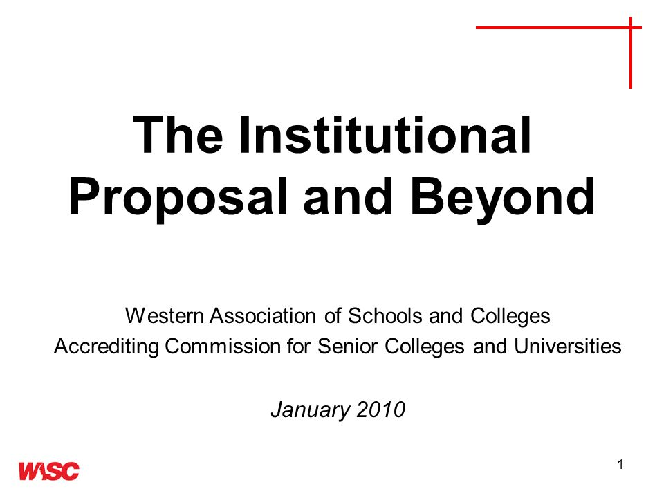 1 The Institutional Proposal and Beyond Western Association of Schools and Colleges Accrediting Commission for Senior Colleges and Universities January 2010
