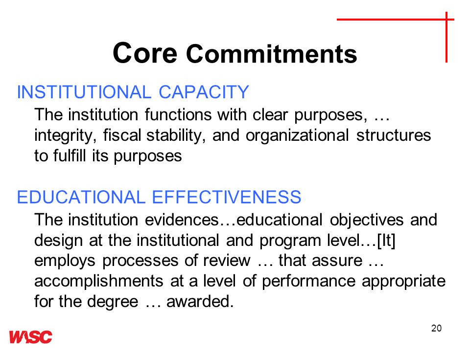 20 Core Commitments INSTITUTIONAL CAPACITY The institution functions with clear purposes, … integrity, fiscal stability, and organizational structures to fulfill its purposes EDUCATIONAL EFFECTIVENESS The institution evidences…educational objectives and design at the institutional and program level…[It] employs processes of review … that assure … accomplishments at a level of performance appropriate for the degree … awarded.