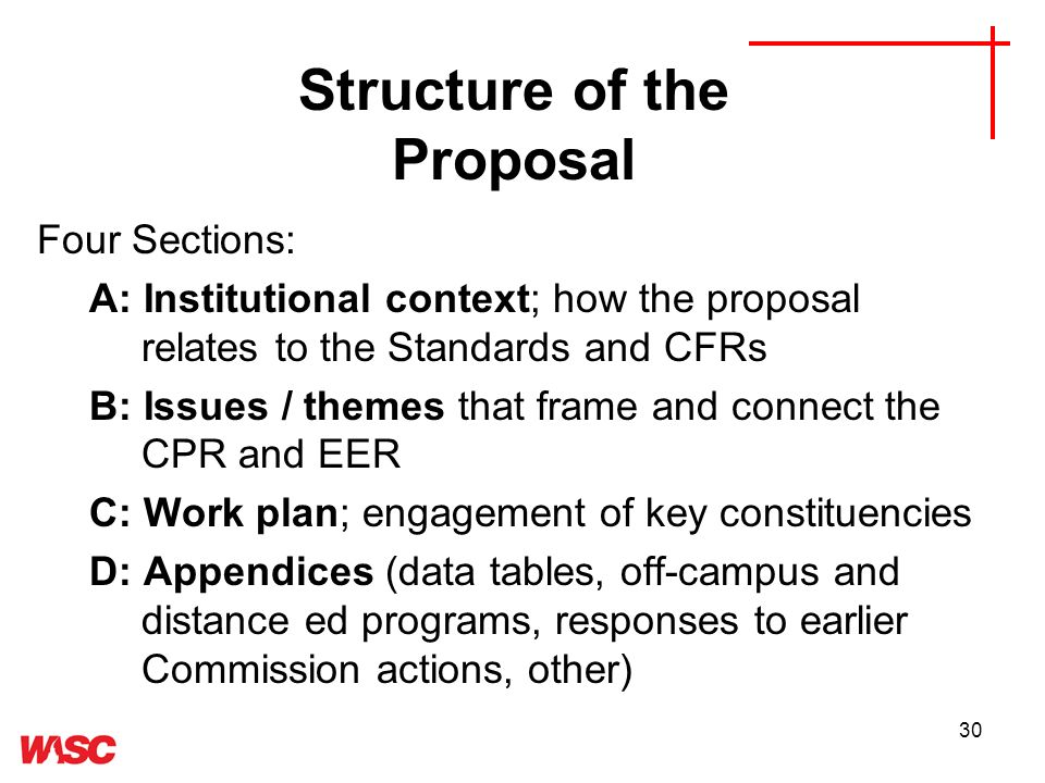 30 Structure of the Proposal Four Sections: A: Institutional context; how the proposal relates to the Standards and CFRs B: Issues / themes that frame and connect the CPR and EER C: Work plan; engagement of key constituencies D: Appendices (data tables, off-campus and distance ed programs, responses to earlier Commission actions, other)