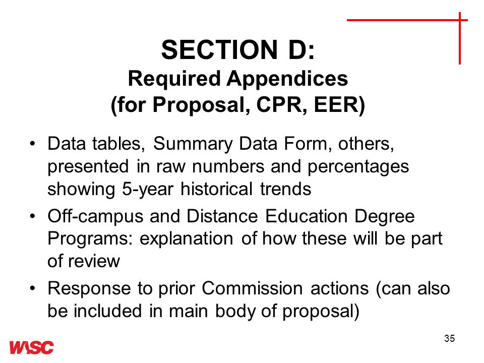 35 SECTION D: Required Appendices (for Proposal, CPR, EER) Data tables, Summary Data Form, others, presented in raw numbers and percentages showing 5-year historical trends Off-campus and Distance Education Degree Programs: explanation of how these will be part of review Response to prior Commission actions (can also be included in main body of proposal)