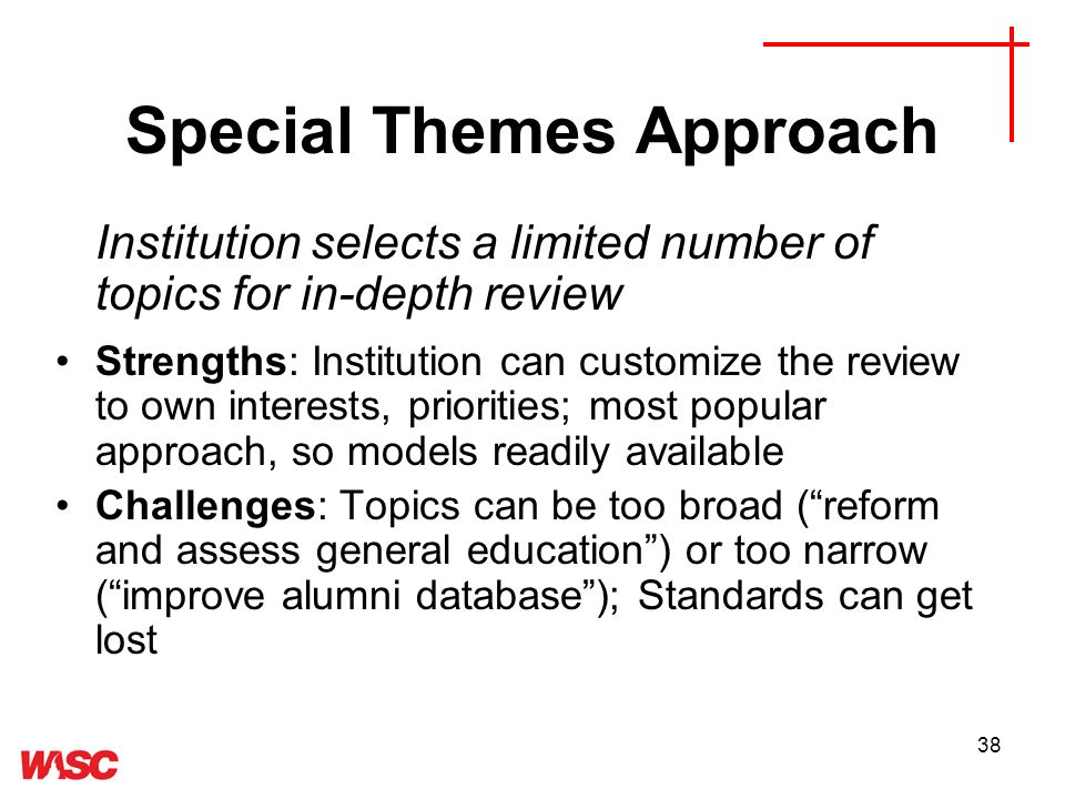 38 Special Themes Approach Institution selects a limited number of topics for in-depth review Strengths: Institution can customize the review to own interests, priorities; most popular approach, so models readily available Challenges: Topics can be too broad (reform and assess general education) or too narrow (improve alumni database); Standards can get lost
