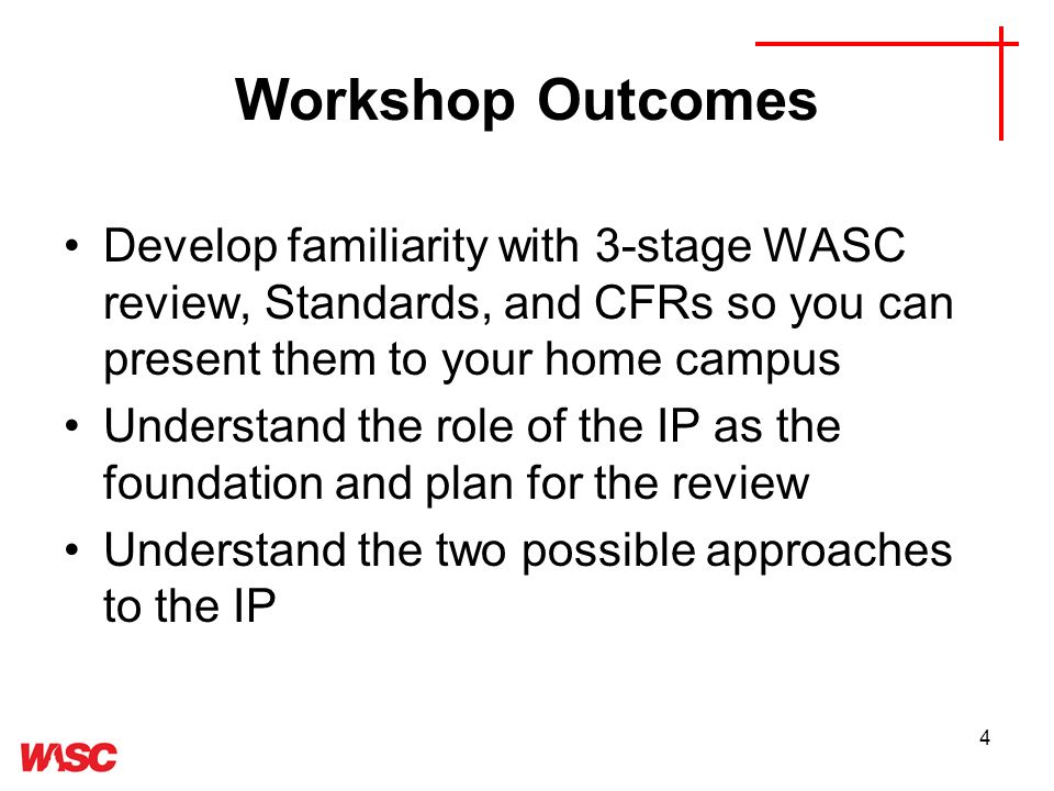 4 Workshop Outcomes Develop familiarity with 3-stage WASC review, Standards, and CFRs so you can present them to your home campus Understand the role of the IP as the foundation and plan for the review Understand the two possible approaches to the IP