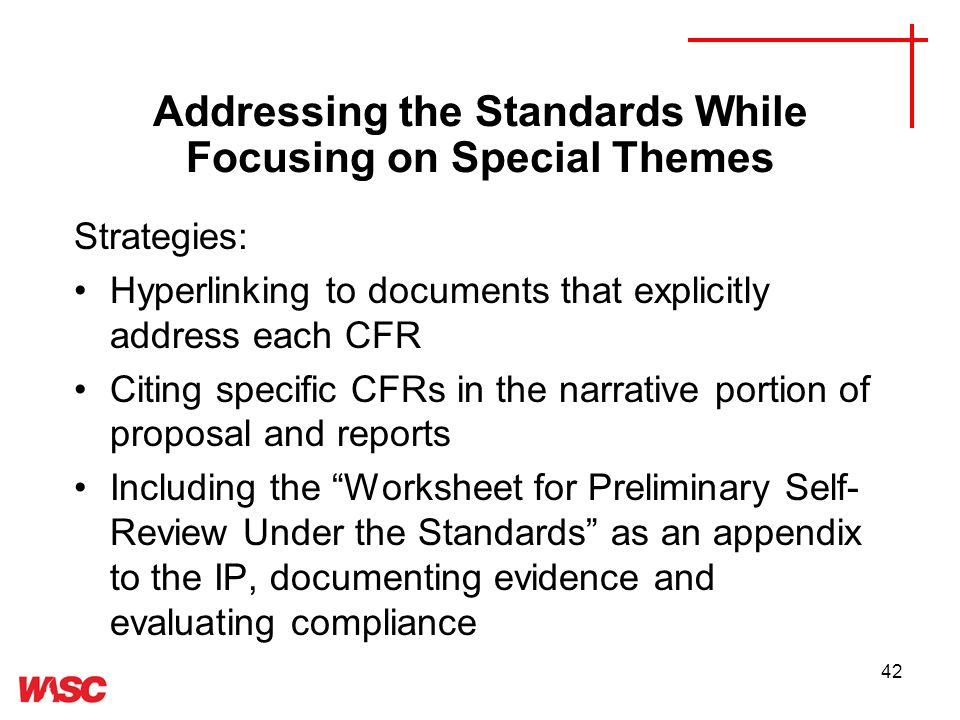 42 Strategies: Hyperlinking to documents that explicitly address each CFR Citing specific CFRs in the narrative portion of proposal and reports Including the Worksheet for Preliminary Self- Review Under the Standards as an appendix to the IP, documenting evidence and evaluating compliance Addressing the Standards While Focusing on Special Themes