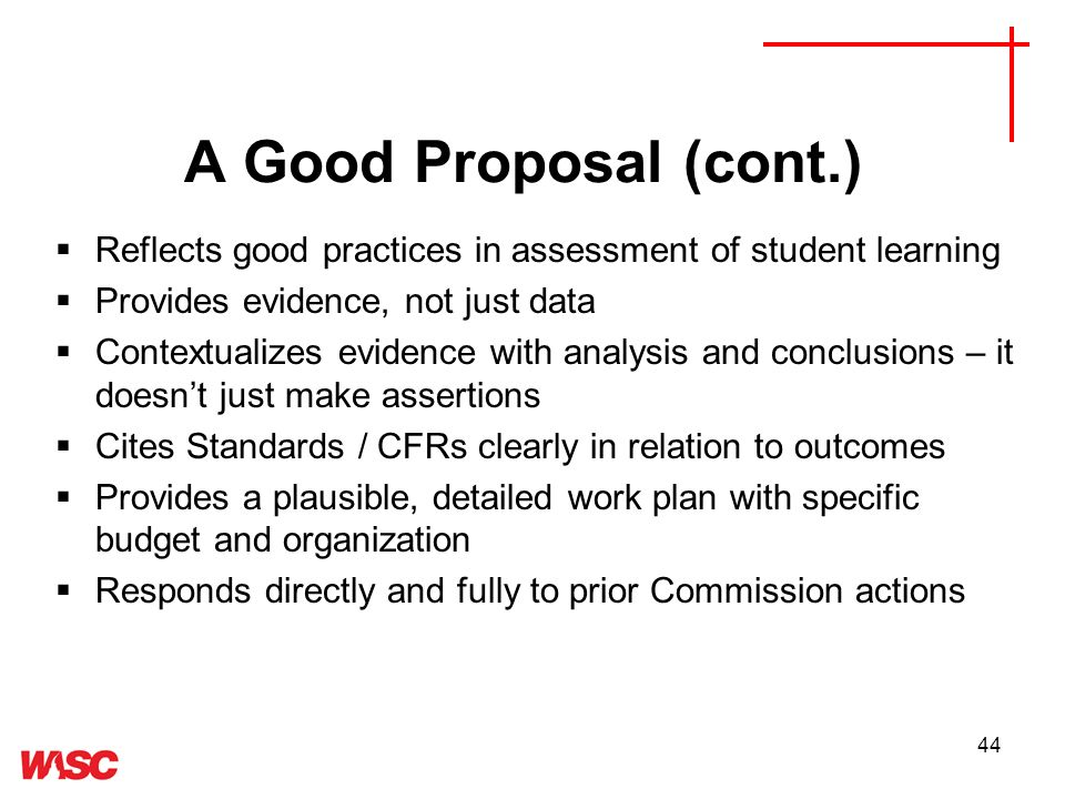 44 A Good Proposal (cont.) Reflects good practices in assessment of student learning Provides evidence, not just data Contextualizes evidence with analysis and conclusions – it doesnt just make assertions Cites Standards / CFRs clearly in relation to outcomes Provides a plausible, detailed work plan with specific budget and organization Responds directly and fully to prior Commission actions