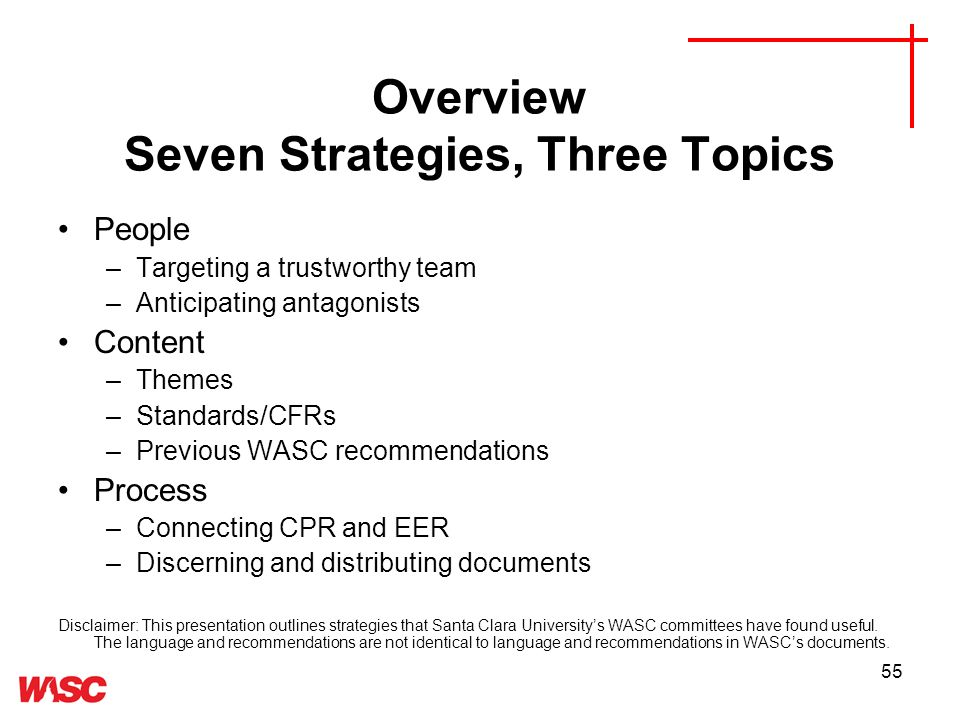 55 Overview Seven Strategies, Three Topics People –Targeting a trustworthy team –Anticipating antagonists Content –Themes –Standards/CFRs –Previous WASC recommendations Process –Connecting CPR and EER –Discerning and distributing documents Disclaimer: This presentation outlines strategies that Santa Clara Universitys WASC committees have found useful.