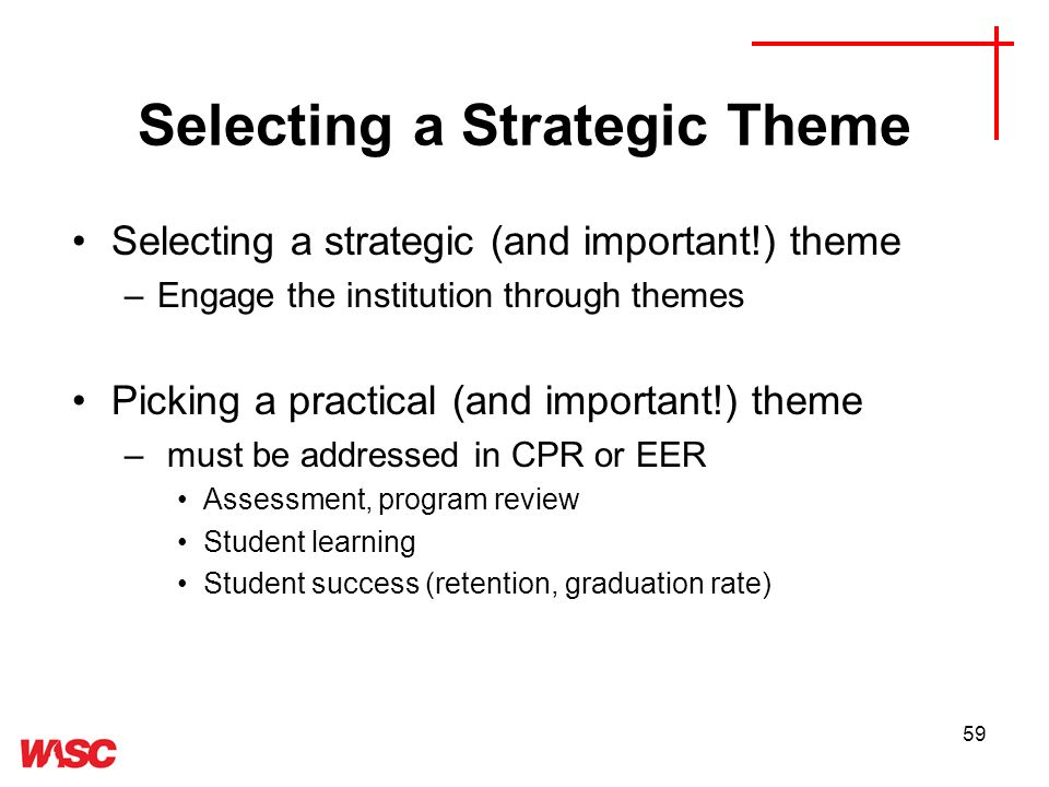 59 Selecting a Strategic Theme Selecting a strategic (and important!) theme –Engage the institution through themes Picking a practical (and important!) theme – must be addressed in CPR or EER Assessment, program review Student learning Student success (retention, graduation rate)