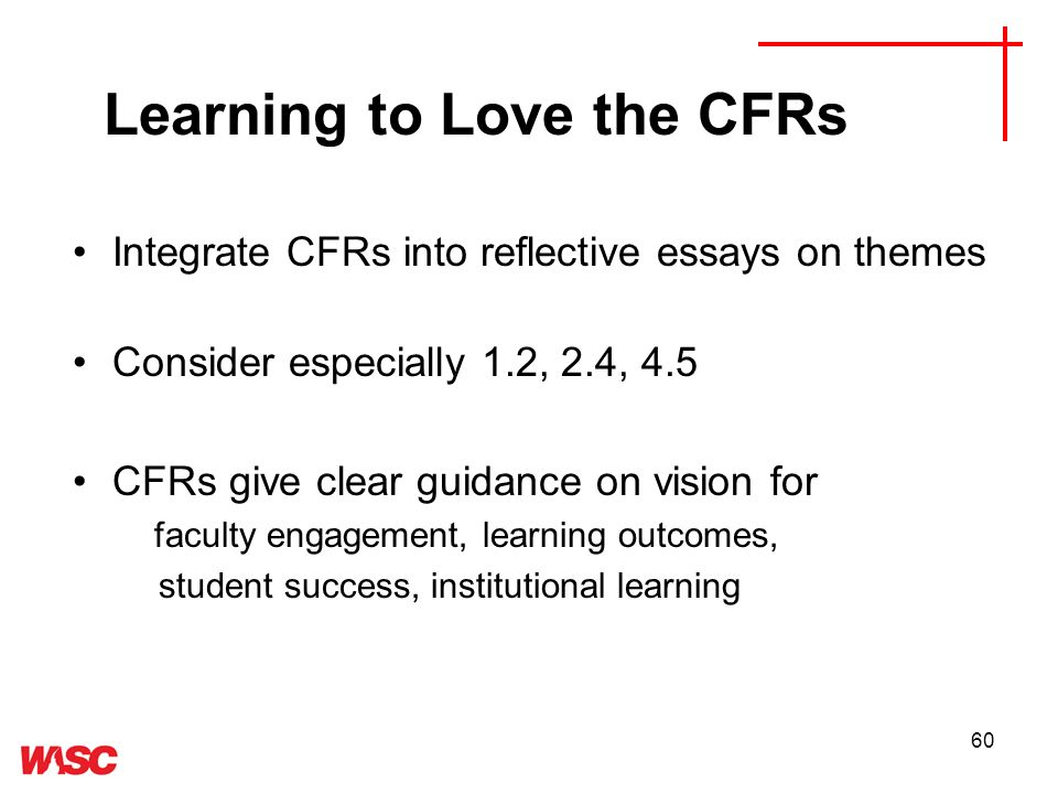 60 Integrate CFRs into reflective essays on themes Consider especially 1.2, 2.4, 4.5 CFRs give clear guidance on vision for faculty engagement, learning outcomes, student success, institutional learning Learning to Love the CFRs