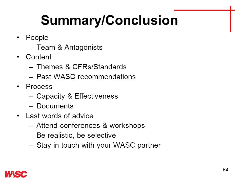 64 People –Team & Antagonists Content –Themes & CFRs/Standards –Past WASC recommendations Process –Capacity & Effectiveness –Documents Last words of advice –Attend conferences & workshops –Be realistic, be selective –Stay in touch with your WASC partner Summary/Conclusion