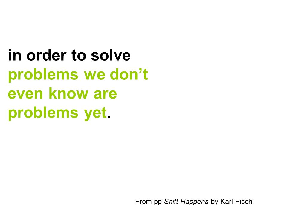 in order to solve problems we dont even know are problems yet. From pp Shift Happens by Karl Fisch
