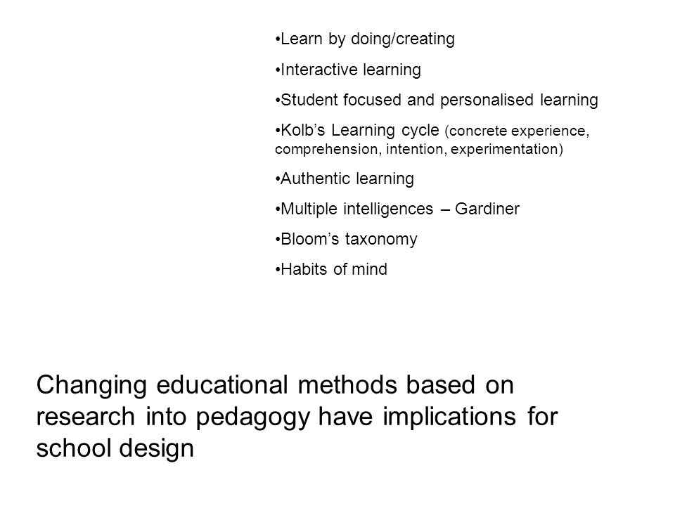 Changing educational methods based on research into pedagogy have implications for school design Learn by doing/creating Interactive learning Student focused and personalised learning Kolbs Learning cycle (concrete experience, comprehension, intention, experimentation) Authentic learning Multiple intelligences – Gardiner Blooms taxonomy Habits of mind