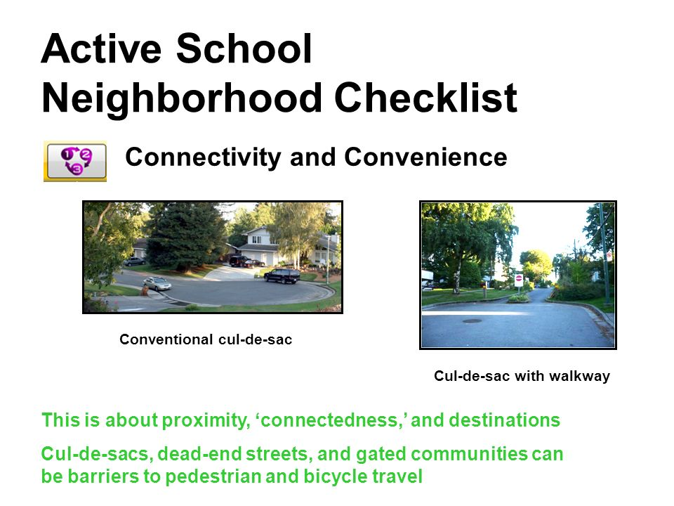 Active School Neighborhood Checklist Connectivity and Convenience This is about proximity, connectedness, and destinations Cul-de-sacs, dead-end streets, and gated communities can be barriers to pedestrian and bicycle travel Conventional cul-de-sac Cul-de-sac with walkway