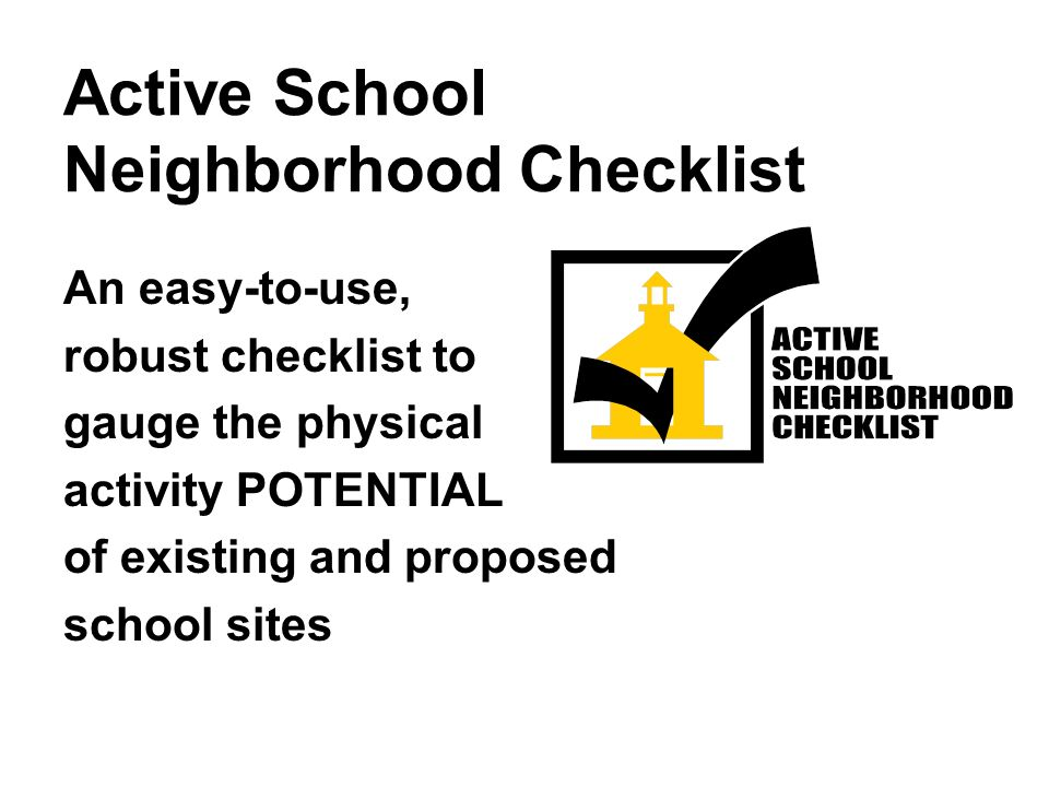 Active School Neighborhood Checklist An easy-to-use, robust checklist to gauge the physical activity POTENTIAL of existing and proposed school sites