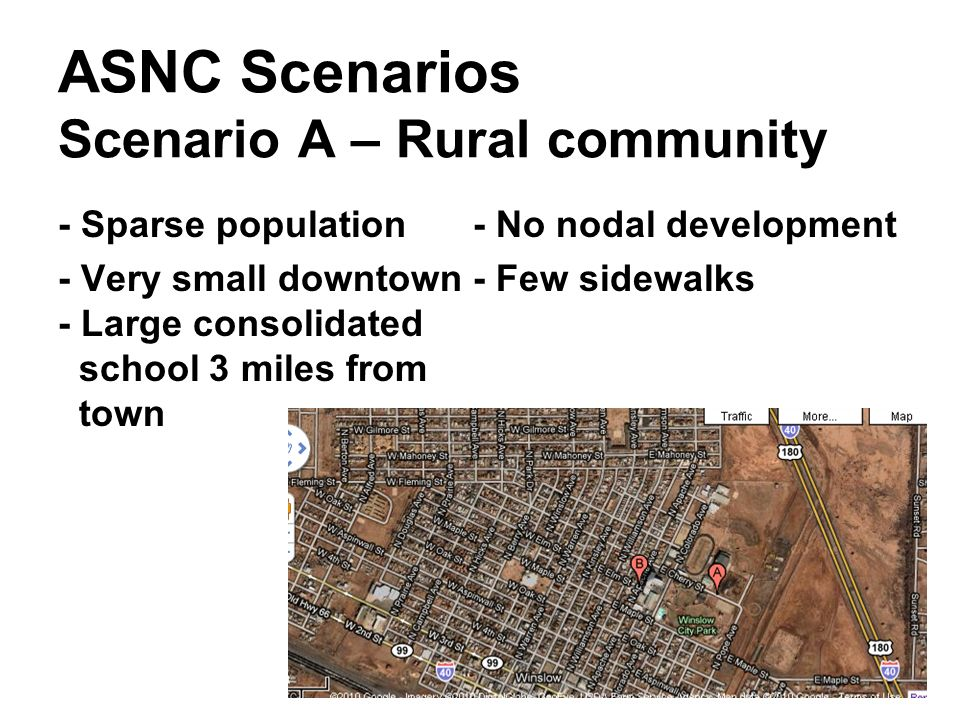 ASNC Scenarios Scenario A – Rural community - Sparse population - No nodal development - Very small downtown - Few sidewalks - Large consolidated school 3 miles from town