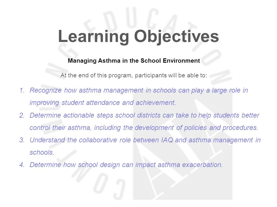 Learning Objectives Managing Asthma in the School Environment At the end of this program, participants will be able to: 1.Recognize how asthma management in schools can play a large role in improving student attendance and achievement.