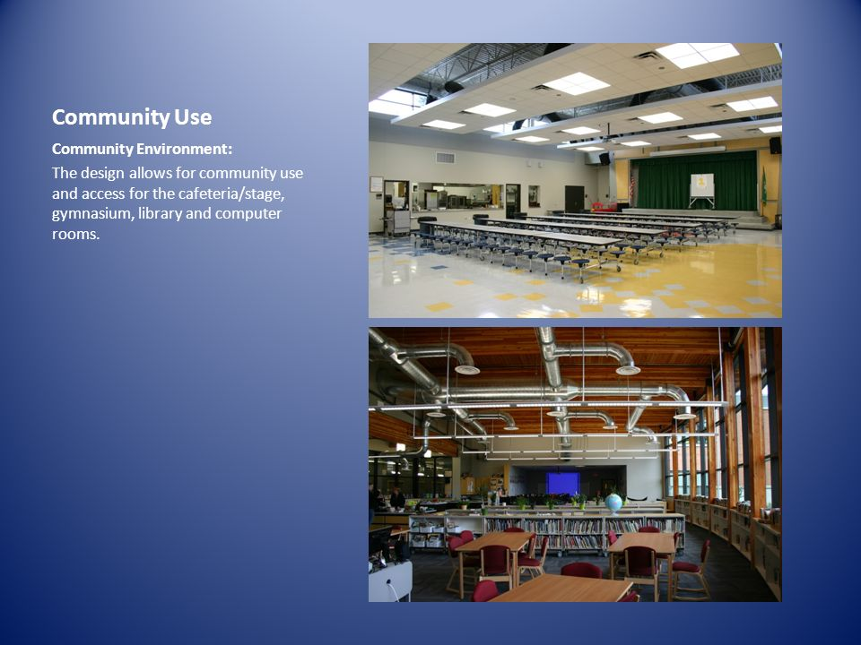 Community Use Community Environment: The design allows for community use and access for the cafeteria/stage, gymnasium, library and computer rooms.