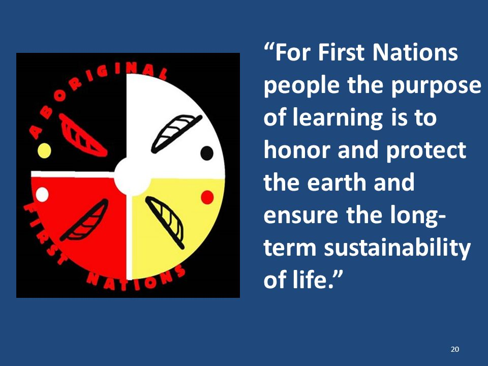For First Nations people the purpose of learning is to honor and protect the earth and ensure the long- term sustainability of life.