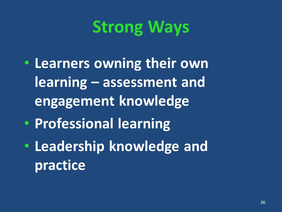 Strong Ways Learners owning their own learning – assessment and engagement knowledge Professional learning Leadership knowledge and practice 26