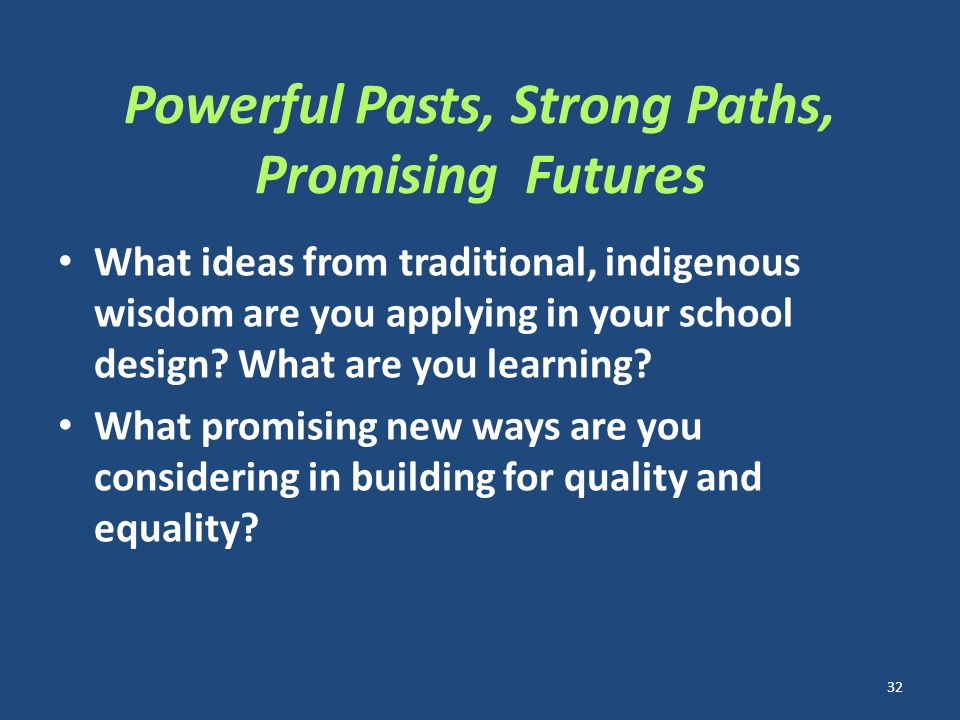 Powerful Pasts, Strong Paths, Promising Futures What ideas from traditional, indigenous wisdom are you applying in your school design.