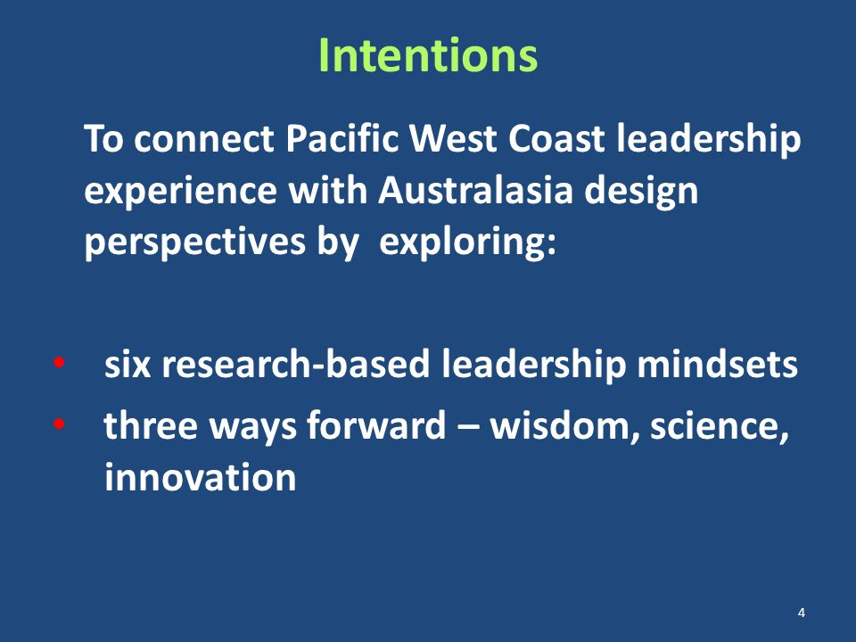 Intentions To connect Pacific West Coast leadership experience with Australasia design perspectives by exploring: six research-based leadership mindsets three ways forward – wisdom, science, innovation 4