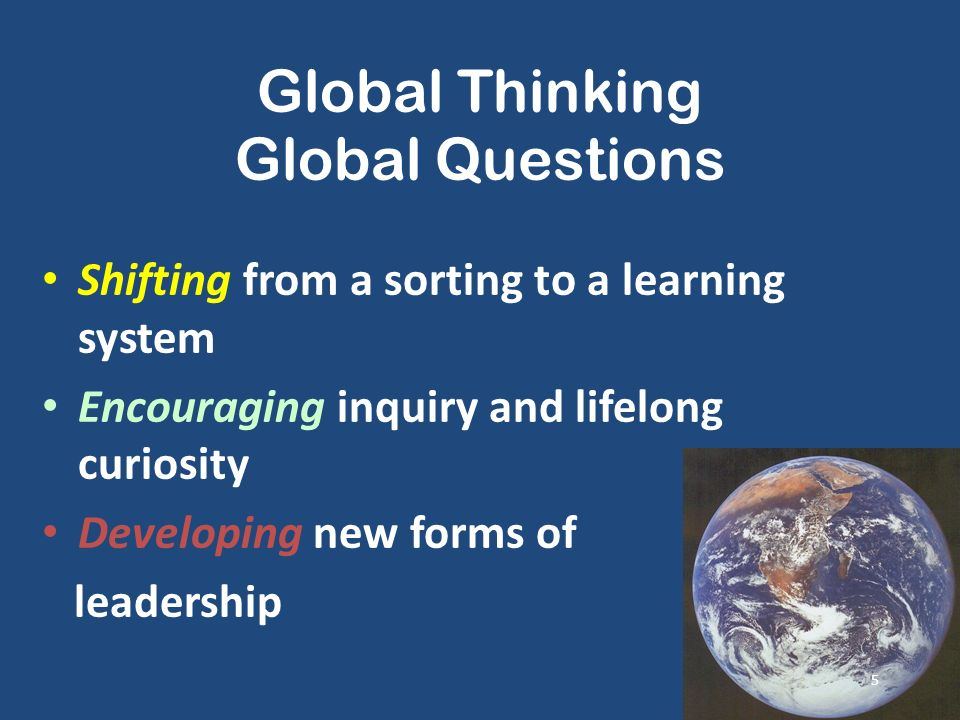Global Thinking Global Questions Shifting from a sorting to a learning system Encouraging inquiry and lifelong curiosity Developing new forms of leadership 5