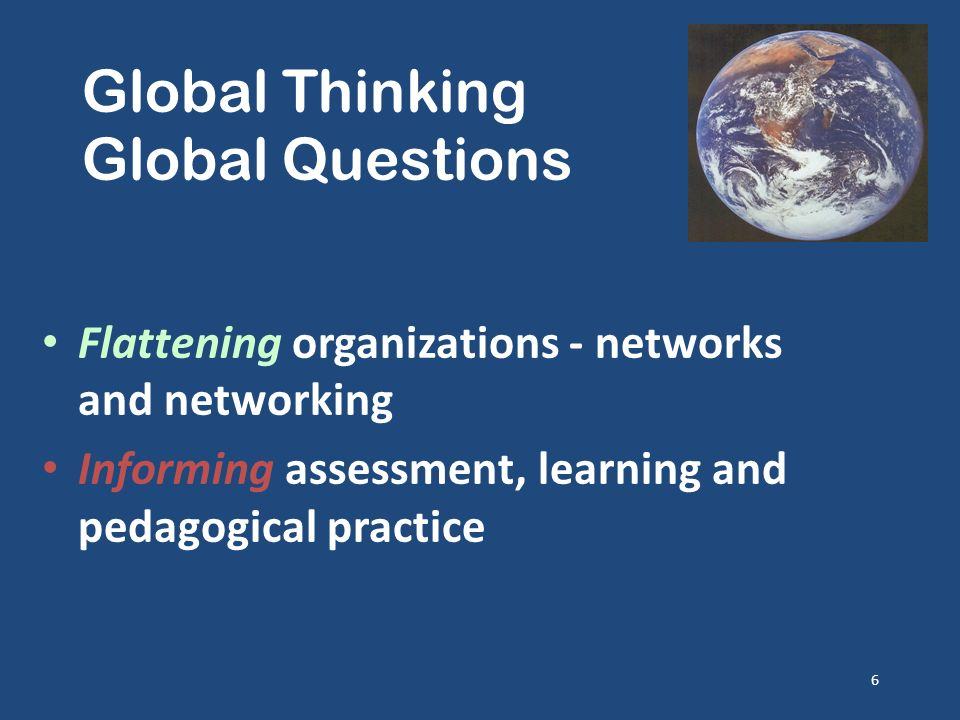 Global Thinking Global Questions Flattening organizations - networks and networking Informing assessment, learning and pedagogical practice 6