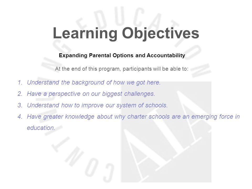 Learning Objectives Expanding Parental Options and Accountability At the end of this program, participants will be able to: 1.Understand the background of how we got here.