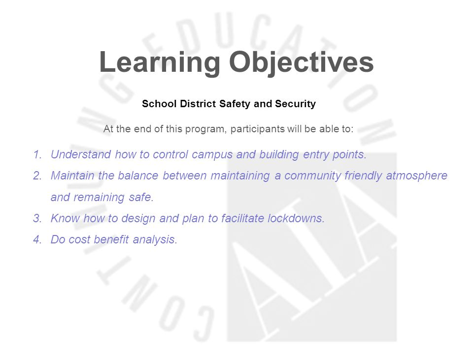 Learning Objectives School District Safety and Security At the end of this program, participants will be able to: 1.Understand how to control campus and building entry points.