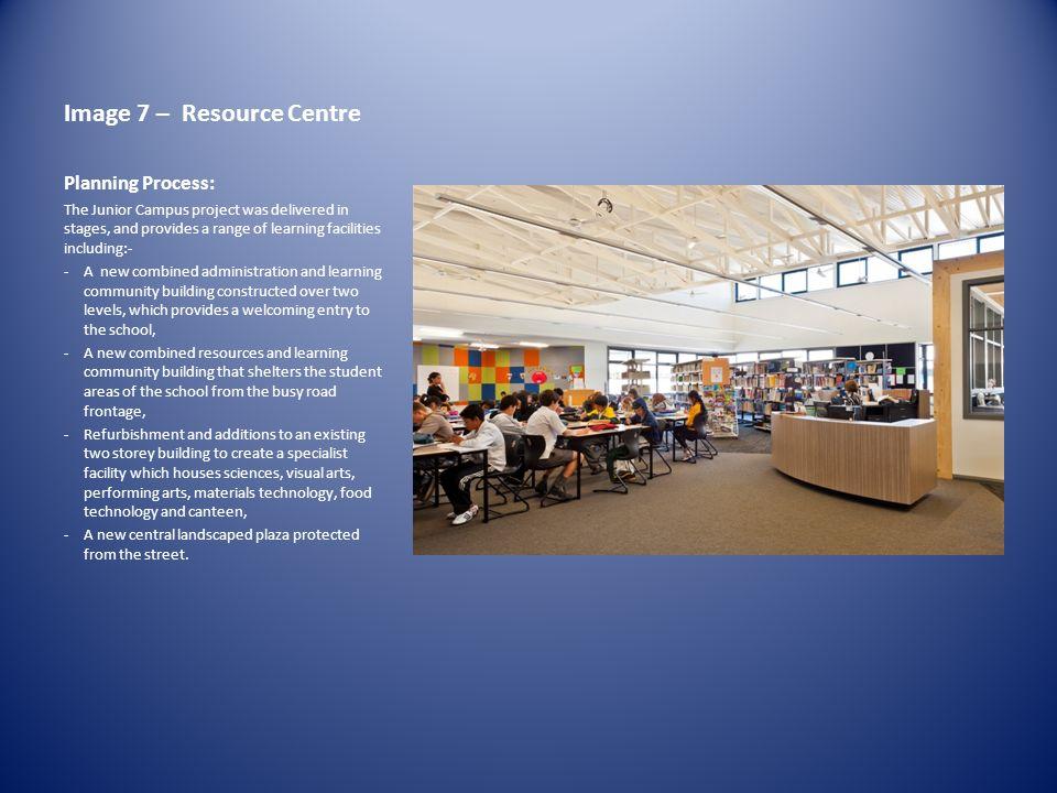 Image 7 – Resource Centre Planning Process: The Junior Campus project was delivered in stages, and provides a range of learning facilities including:- -A new combined administration and learning community building constructed over two levels, which provides a welcoming entry to the school, -A new combined resources and learning community building that shelters the student areas of the school from the busy road frontage, -Refurbishment and additions to an existing two storey building to create a specialist facility which houses sciences, visual arts, performing arts, materials technology, food technology and canteen, -A new central landscaped plaza protected from the street.