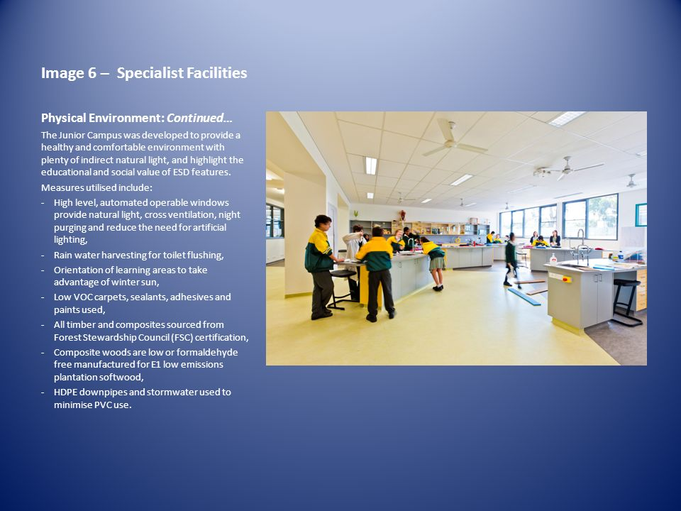 Image 6 – Specialist Facilities Physical Environment: Continued… The Junior Campus was developed to provide a healthy and comfortable environment with plenty of indirect natural light, and highlight the educational and social value of ESD features.